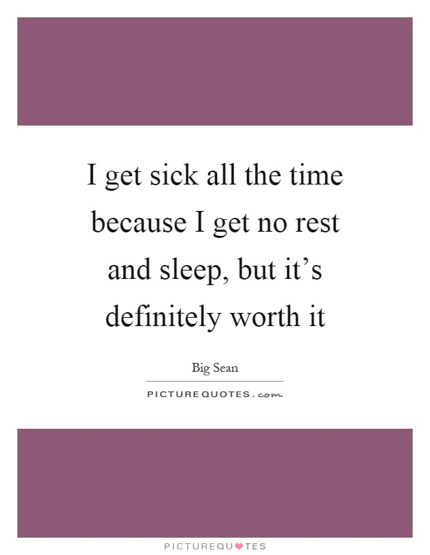 I get sick all the time because I get no rest and sleep, but it's definitely worth it Picture Quote #1