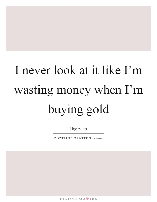 I never look at it like I'm wasting money when I'm buying gold Picture Quote #1