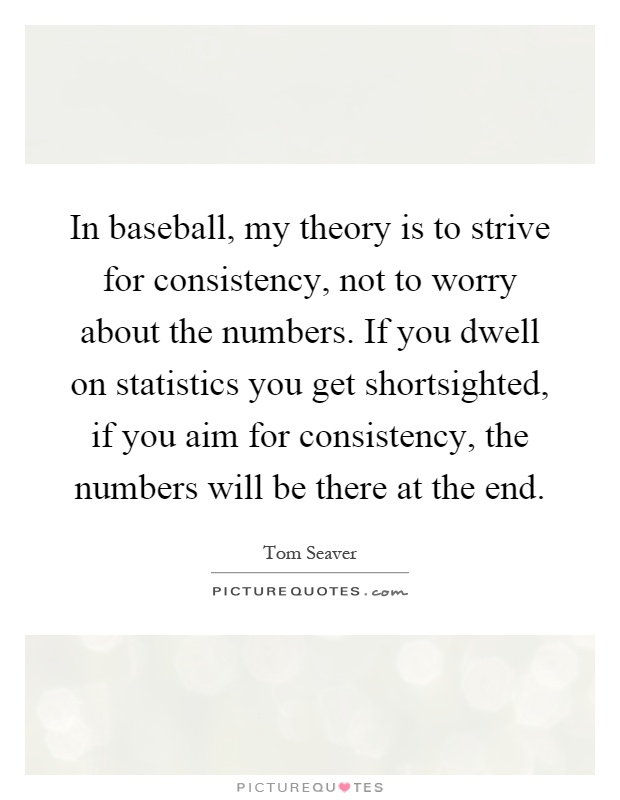 In baseball, my theory is to strive for consistency, not to worry about the numbers. If you dwell on statistics you get shortsighted, if you aim for consistency, the numbers will be there at the end Picture Quote #1