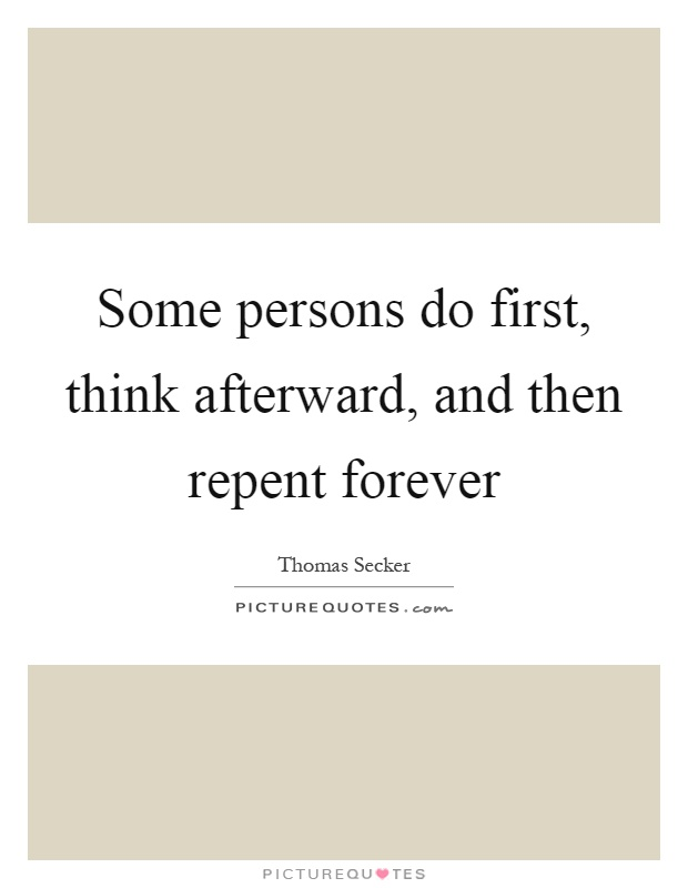 Some persons do first, think afterward, and then repent forever Picture Quote #1