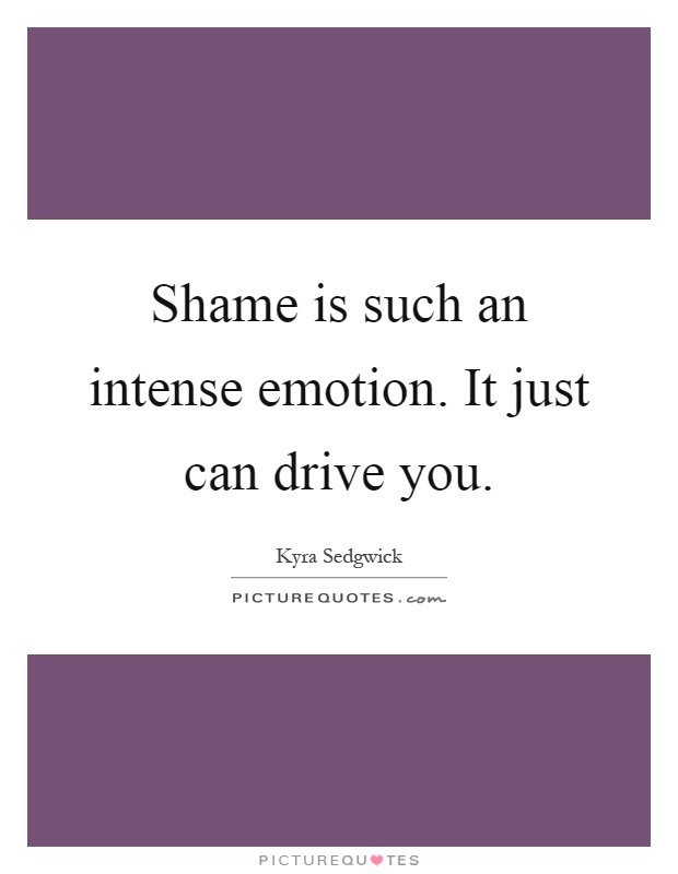 Shame is such an intense emotion. It just can drive you Picture Quote #1