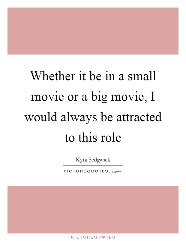 Whether it be in a small movie or a big movie, I would always be attracted to this role Picture Quote #1