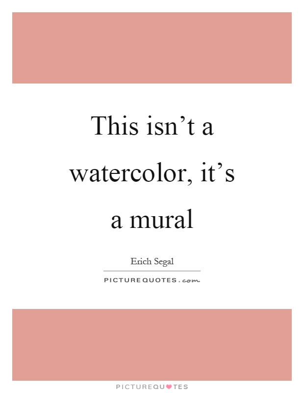This isn't a watercolor, it's a mural Picture Quote #1