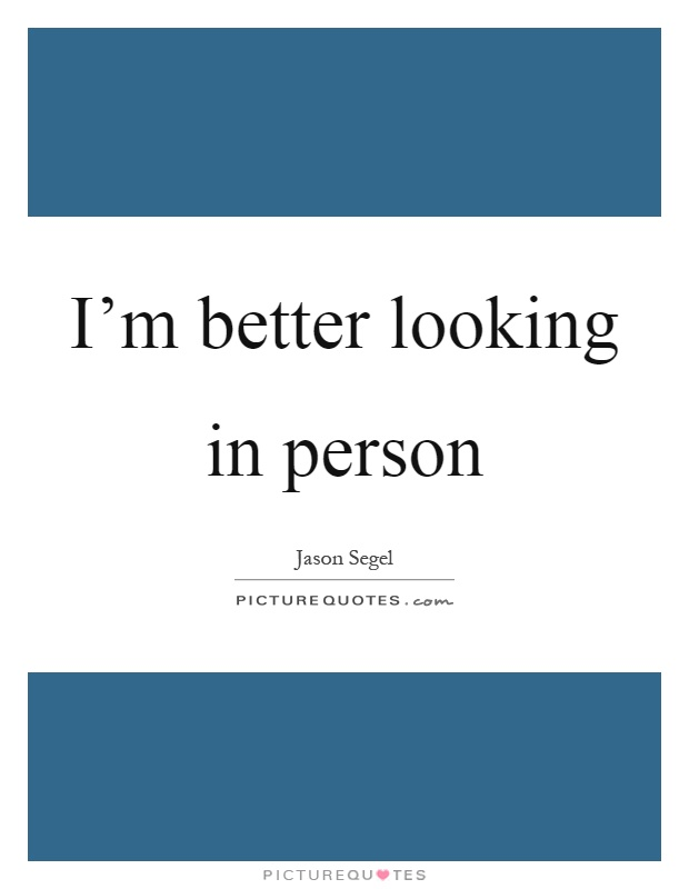 I'm better looking in person Picture Quote #1