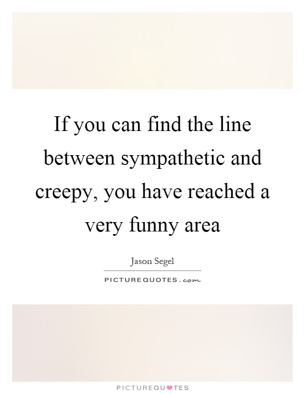 If you can find the line between sympathetic and creepy, you have reached a very funny area Picture Quote #1