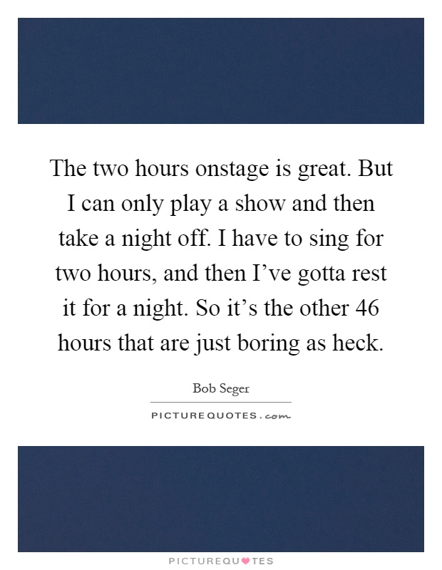 The two hours onstage is great. But I can only play a show and then take a night off. I have to sing for two hours, and then I've gotta rest it for a night. So it's the other 46 hours that are just boring as heck Picture Quote #1