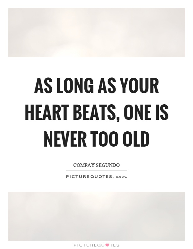 As long as your heart beats, one is never too old Picture Quote #1