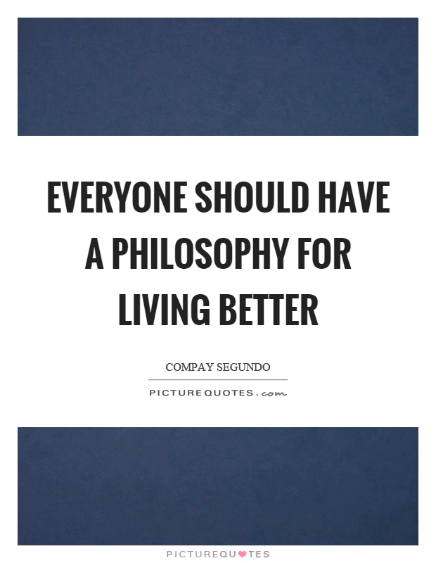 Everyone should have a philosophy for living better Picture Quote #1