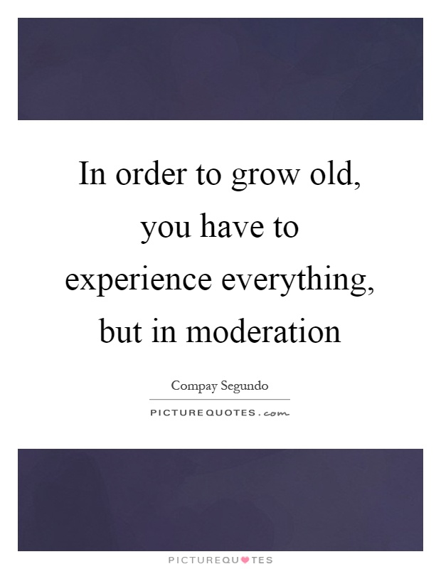In order to grow old, you have to experience everything, but in moderation Picture Quote #1
