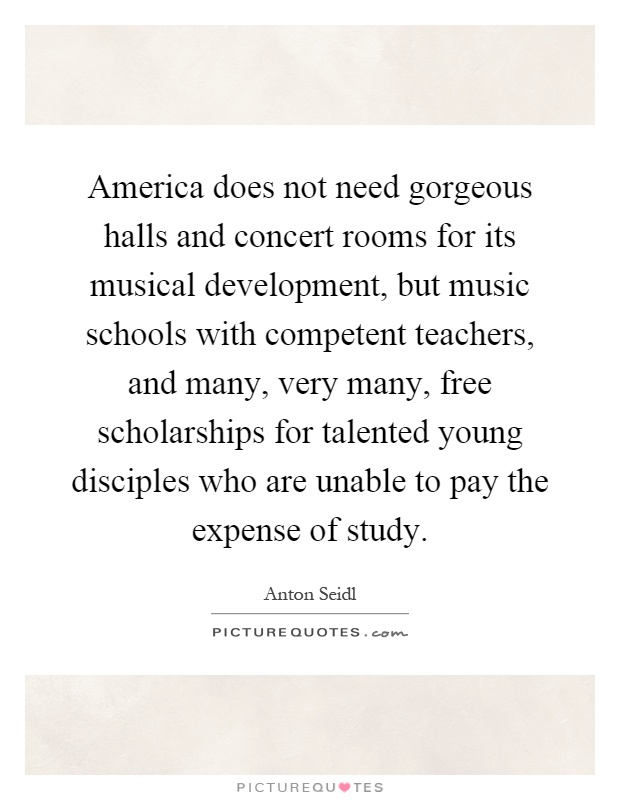 America does not need gorgeous halls and concert rooms for its musical development, but music schools with competent teachers, and many, very many, free scholarships for talented young disciples who are unable to pay the expense of study Picture Quote #1