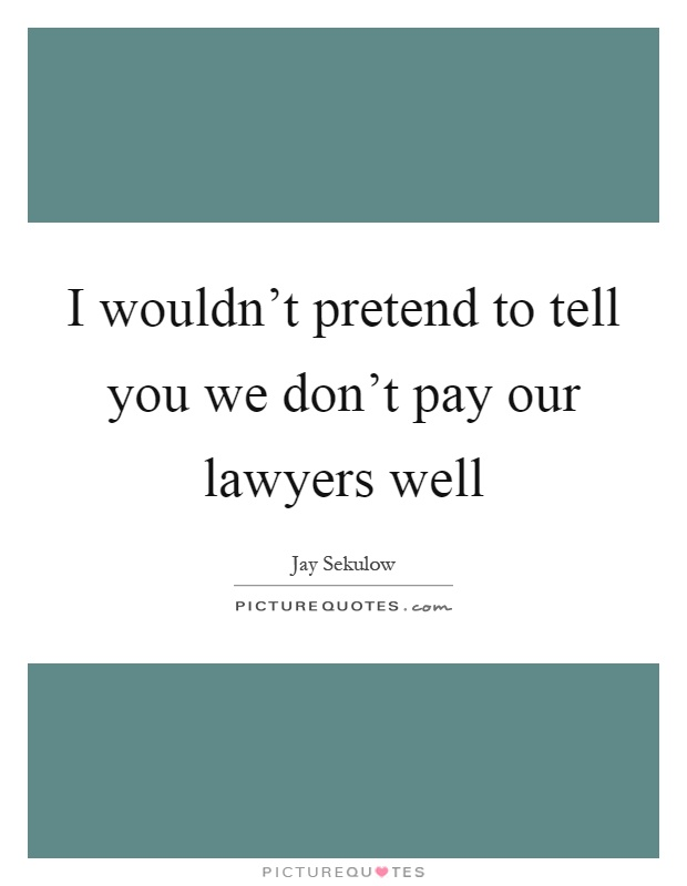 I wouldn't pretend to tell you we don't pay our lawyers well Picture Quote #1