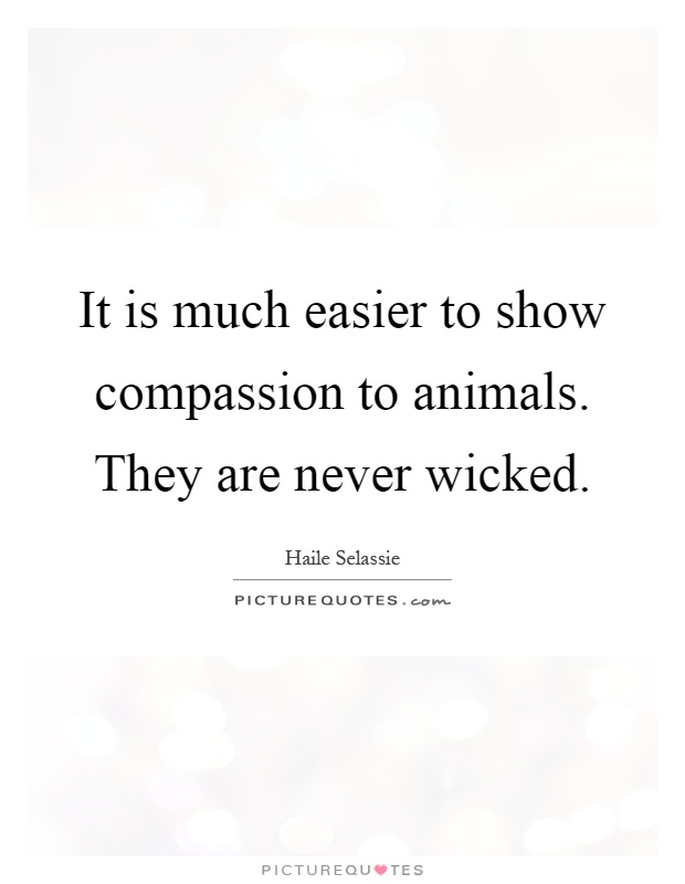 It is much easier to show compassion to animals. They are never wicked Picture Quote #1