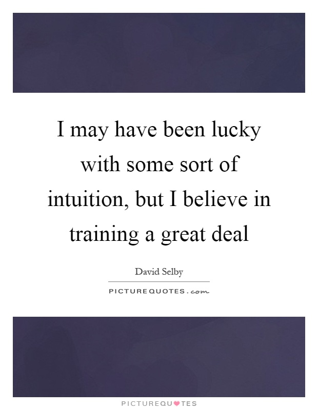 I may have been lucky with some sort of intuition, but I believe in training a great deal Picture Quote #1