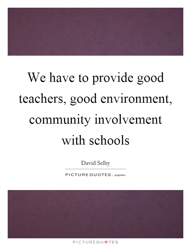 We have to provide good teachers, good environment, community involvement with schools Picture Quote #1