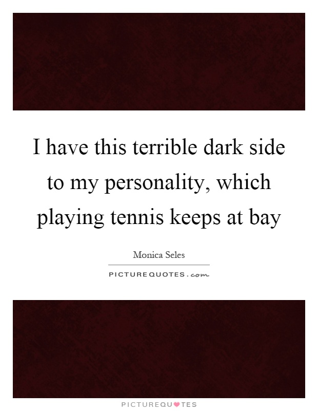 I have this terrible dark side to my personality, which playing tennis keeps at bay Picture Quote #1