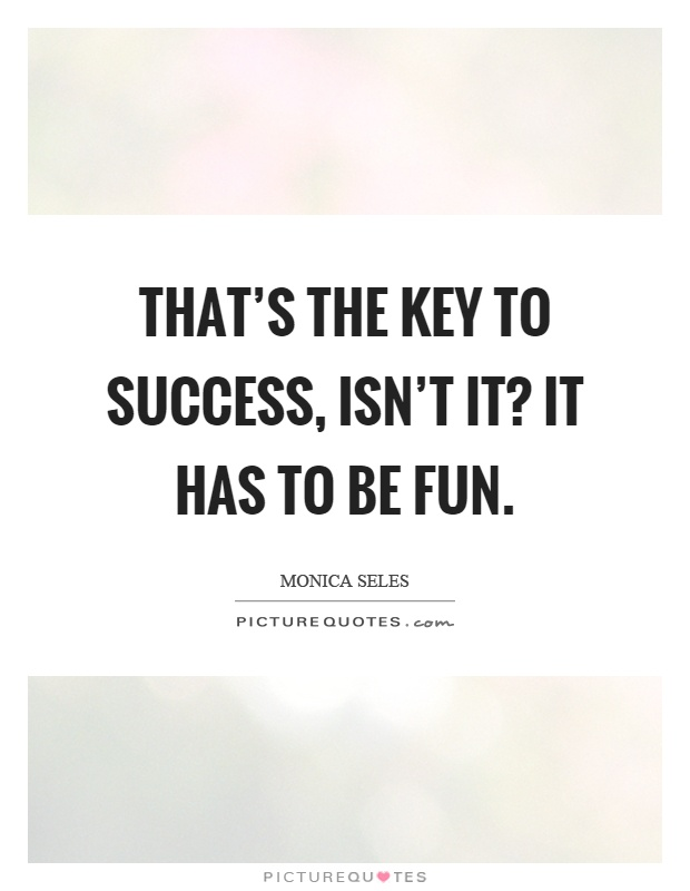 That's the key to success, isn't it? It has to be fun Picture Quote #1