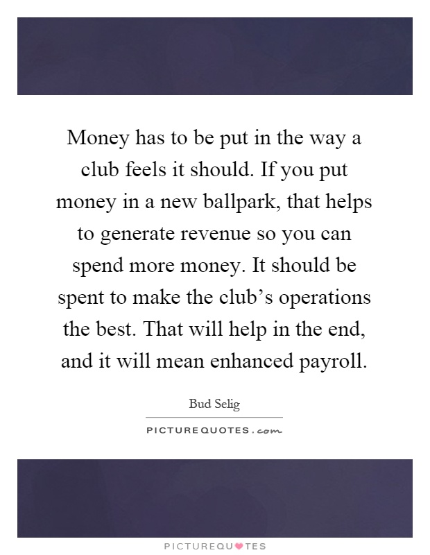 Money has to be put in the way a club feels it should. If you put money in a new ballpark, that helps to generate revenue so you can spend more money. It should be spent to make the club's operations the best. That will help in the end, and it will mean enhanced payroll Picture Quote #1