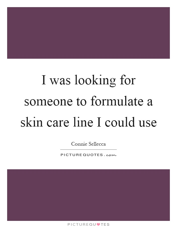 I was looking for someone to formulate a skin care line I could use Picture Quote #1