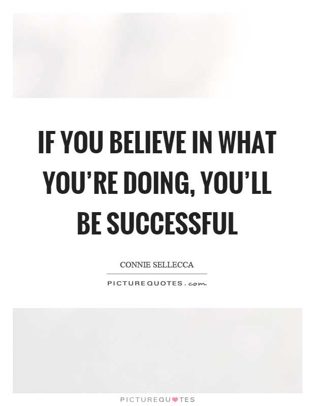 If you believe in what you're doing, you'll be successful Picture Quote #1