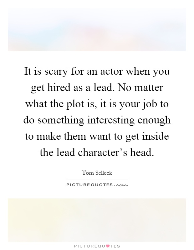 It is scary for an actor when you get hired as a lead. No matter what the plot is, it is your job to do something interesting enough to make them want to get inside the lead character's head Picture Quote #1