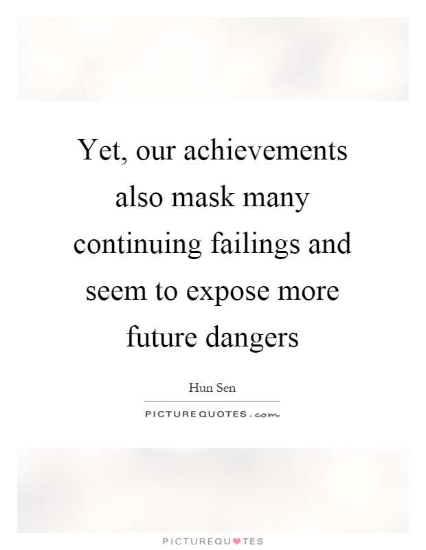 Yet, our achievements also mask many continuing failings and seem to expose more future dangers Picture Quote #1