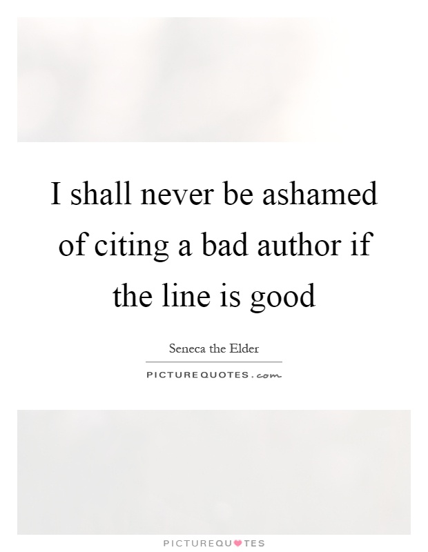 I shall never be ashamed of citing a bad author if the line is good Picture Quote #1
