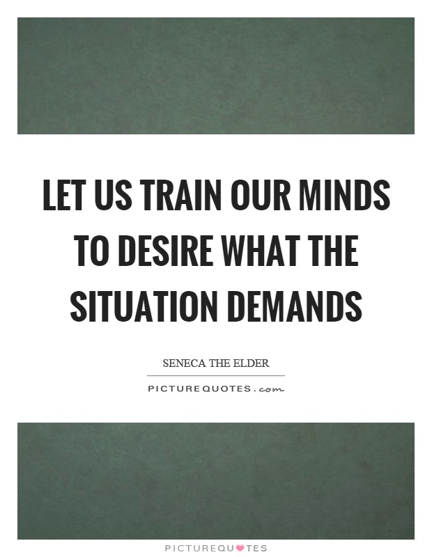 Let us train our minds to desire what the situation demands Picture Quote #1