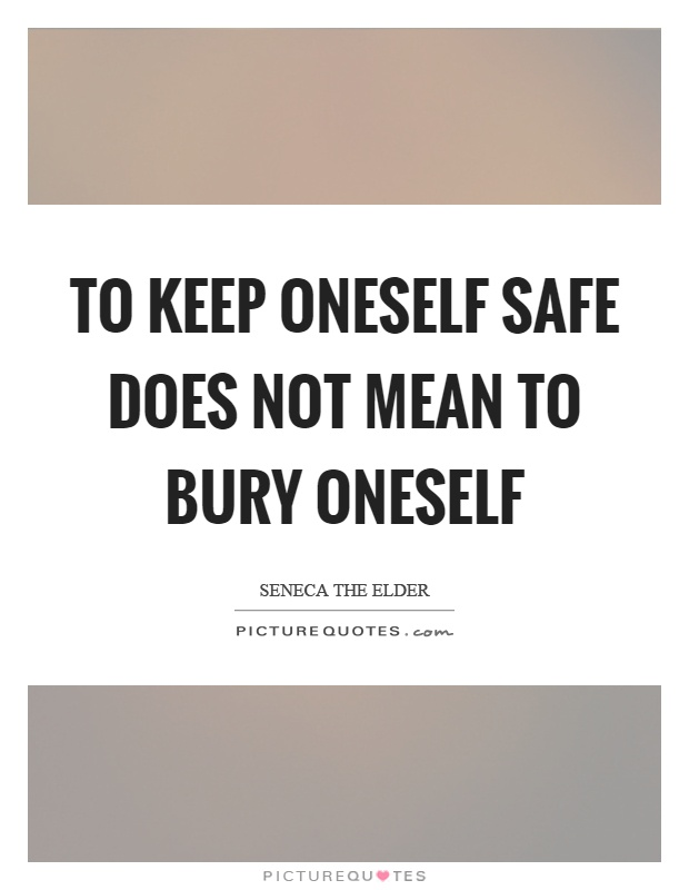 To keep oneself safe does not mean to bury oneself Picture Quote #1