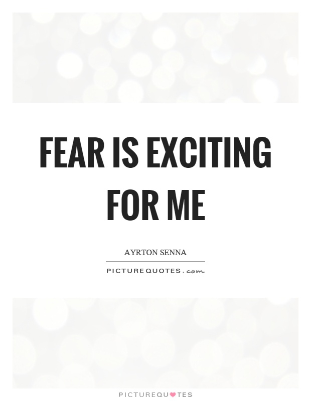Fear is exciting for me Picture Quote #1