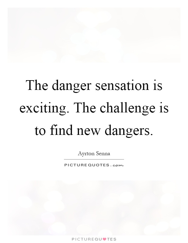 The danger sensation is exciting. The challenge is to find new dangers Picture Quote #1