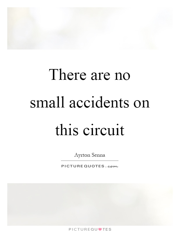 There are no small accidents on this circuit Picture Quote #1