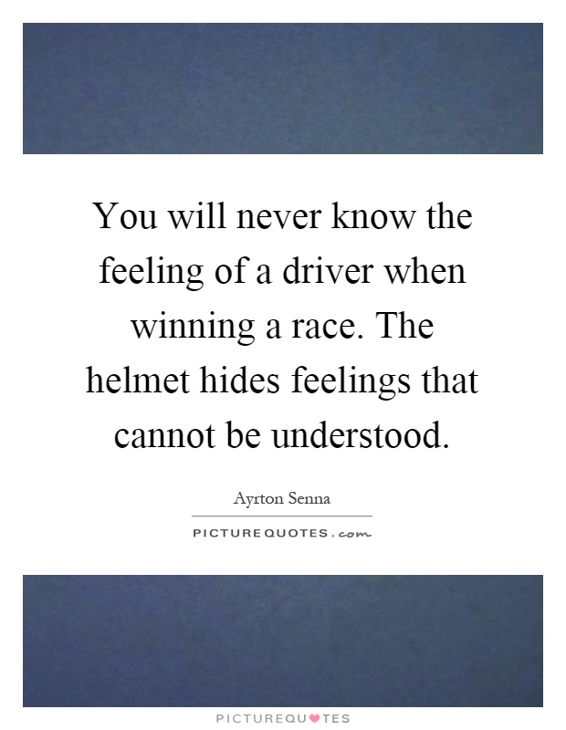 You will never know the feeling of a driver when winning a race. The helmet hides feelings that cannot be understood Picture Quote #1