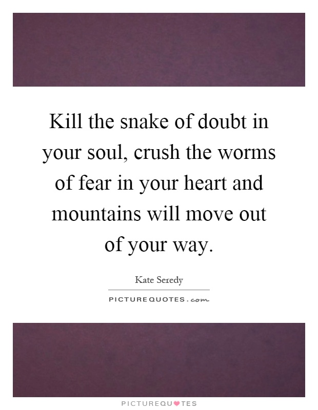 Kill the snake of doubt in your soul, crush the worms of fear in your heart and mountains will move out of your way Picture Quote #1