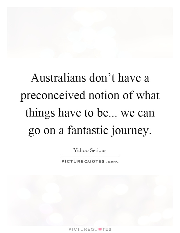 Australians don't have a preconceived notion of what things have to be... we can go on a fantastic journey Picture Quote #1