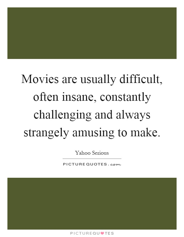 Movies are usually difficult, often insane, constantly challenging and always strangely amusing to make Picture Quote #1