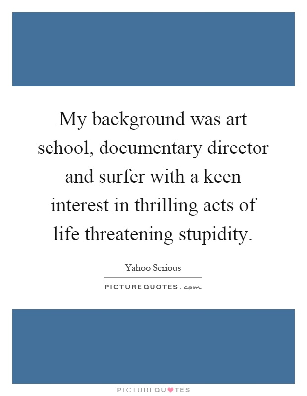 My background was art school, documentary director and surfer with a keen interest in thrilling acts of life threatening stupidity Picture Quote #1