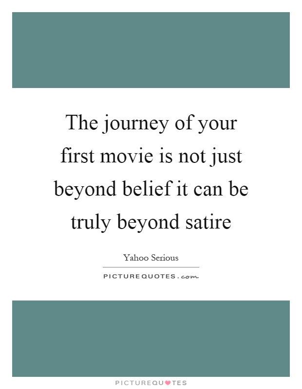 The journey of your first movie is not just beyond belief it can be truly beyond satire Picture Quote #1