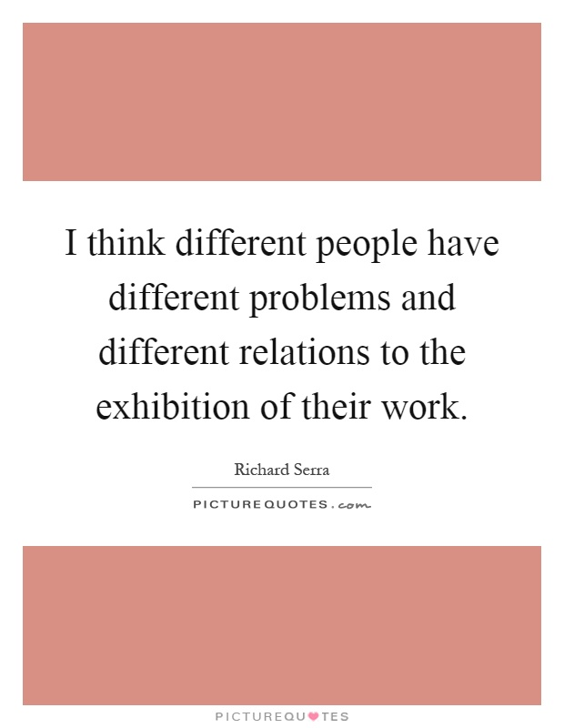 I think different people have different problems and different relations to the exhibition of their work Picture Quote #1