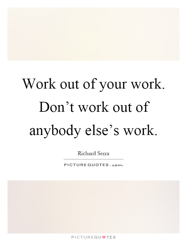 Work out of your work. Don't work out of anybody else's work Picture Quote #1