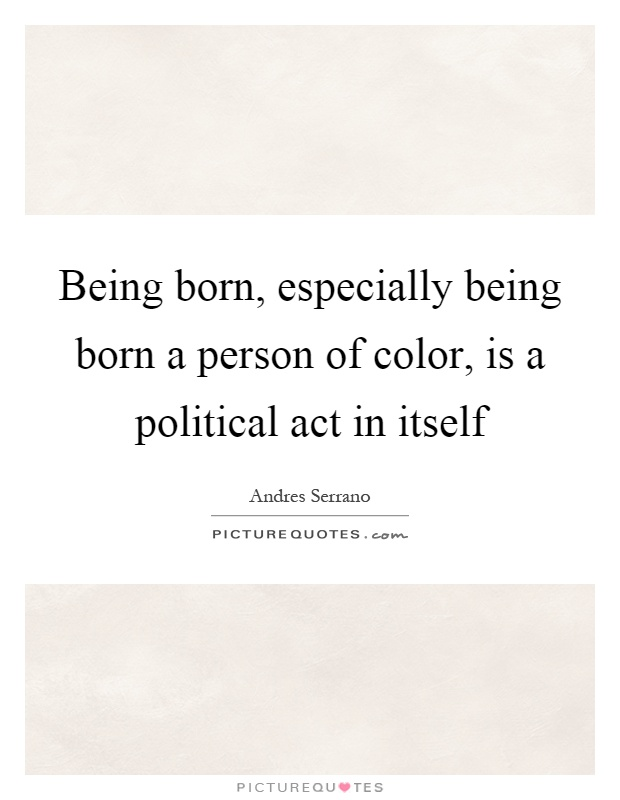 Being born, especially being born a person of color, is a political act in itself Picture Quote #1