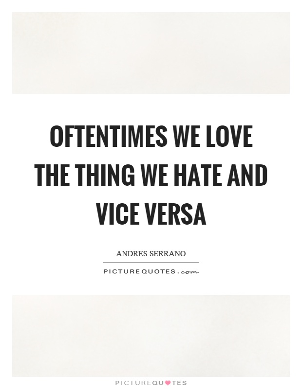 Oftentimes we love the thing we hate and vice versa Picture Quote #1