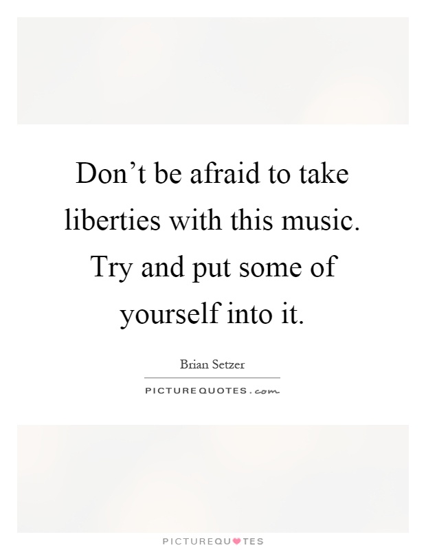 Don't be afraid to take liberties with this music. Try and put some of yourself into it Picture Quote #1