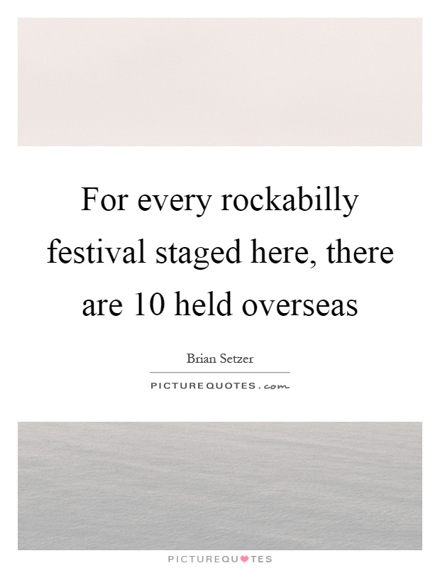 For every rockabilly festival staged here, there are 10 held overseas Picture Quote #1