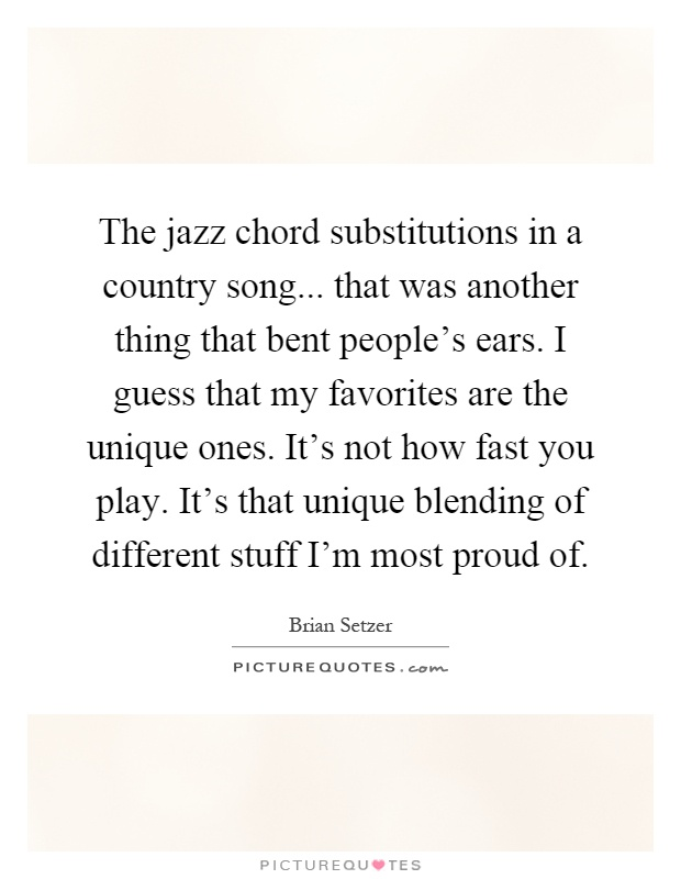 The jazz chord substitutions in a country song... that was another thing that bent people's ears. I guess that my favorites are the unique ones. It's not how fast you play. It's that unique blending of different stuff I'm most proud of Picture Quote #1