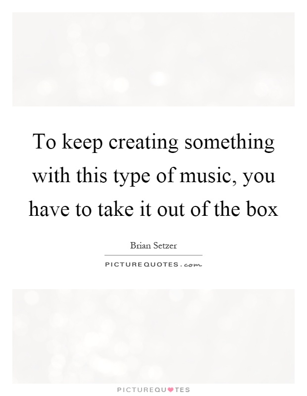 To keep creating something with this type of music, you have to take it out of the box Picture Quote #1