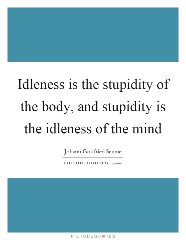 Idleness is the stupidity of the body, and stupidity is the idleness of the mind Picture Quote #1