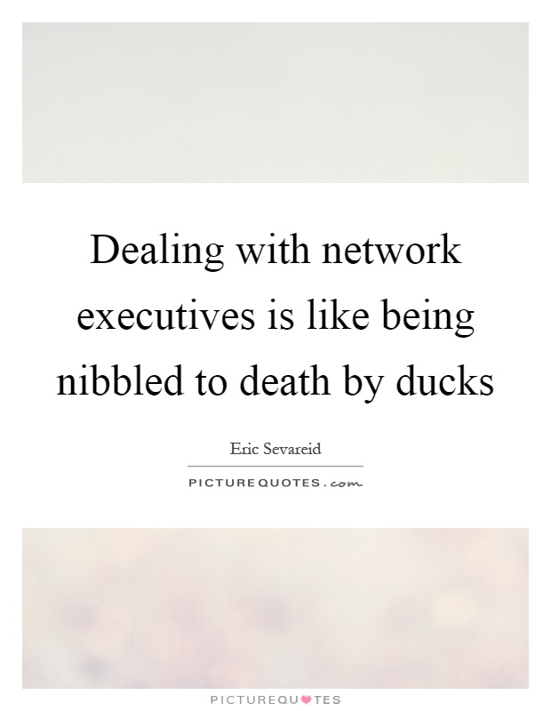 Dealing with network executives is like being nibbled to death by ducks Picture Quote #1