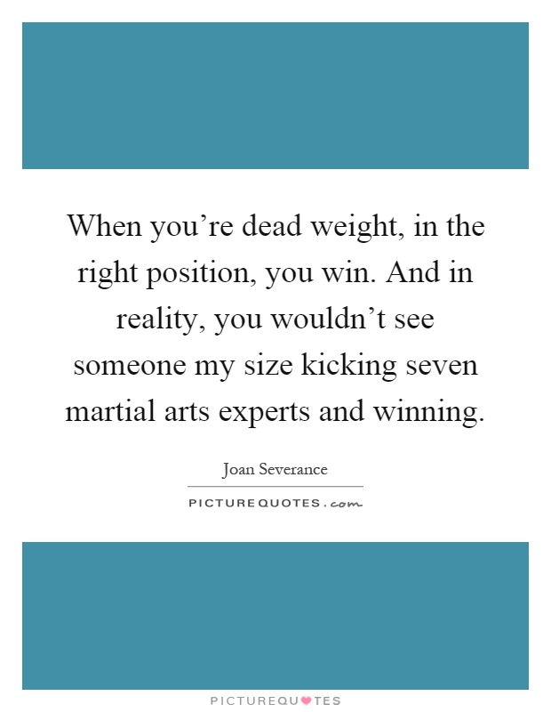 When you're dead weight, in the right position, you win. And in reality, you wouldn't see someone my size kicking seven martial arts experts and winning Picture Quote #1