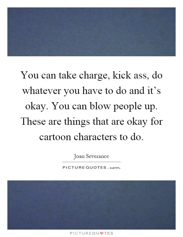You can take charge, kick ass, do whatever you have to do and it's okay. You can blow people up. These are things that are okay for cartoon characters to do Picture Quote #1