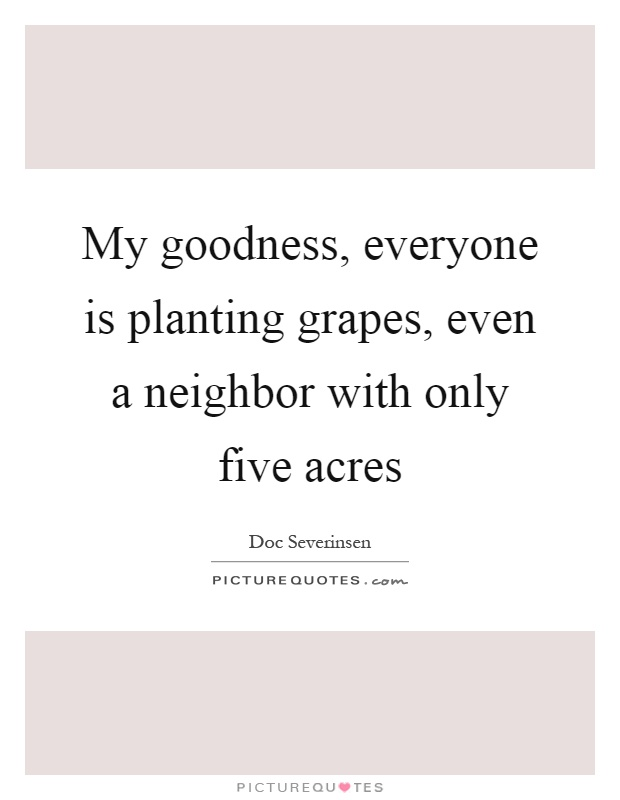 My goodness, everyone is planting grapes, even a neighbor with only five acres Picture Quote #1
